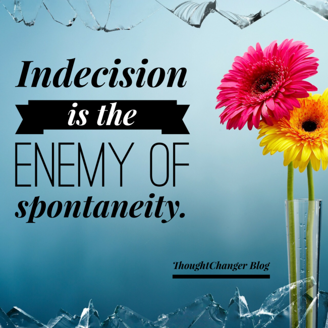 Indecision is the Enemy of Spontaneity